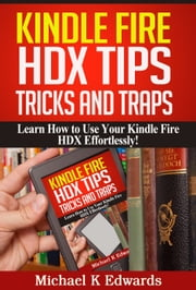 Kindle Fire HDX Tips, Tricks and Traps - Learn How to Use Your Kindle Fire HDX Effortlessly! ebook by Michael K. Edwards