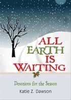 All Earth Is Waiting - Devotions for the Season ebook by Katie Z. Dawson