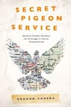 Secret Pigeon Service: Operation Columba, Resistance and the Struggle to Liberate Europe ebook by Gordon Corera