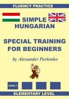 Hungarian-English, Simple Hungarian, Special Training For Beginners, Elementary Level ebook by Alexander Pavlenko