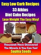 Easy Low Carb Recipes - 33 Atkins Diet Cake Recipes - Atkin Low Carb Recipes ebook by Sophia Seeds