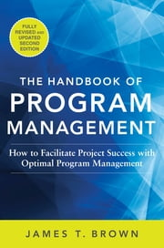 The Handbook of Program Management: How to Facilitate Project Success with Optimal Program Management, Second Edition - How to Facilitate Project Success with Optimal Program Management, Second Edition ebook by James T Brown