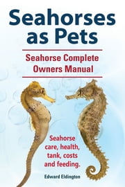 Seahorses as Pets. Seahorse Complete Owners Manual. Seahorse care, health, tank, costs and feeding. ebook by Edward Eldington