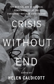 Crisis Without End - The Medical and Ecological Consequences of the Fukushima Nuclear Catastrophe ebook by Helen Caldicott