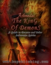 Ashmedai, The King Of Demons:A Guide to Demons and Other Subversive Spirits ebook by Abraham , Ben