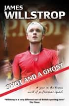 Shot and a Ghost: a year in the brutal world of professional squash ebook by James Willstrop