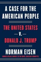 A Case for the American People - The United States v. Donald J. Trump ebook by