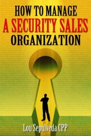 How To Manage A Security Sales Organization ebook by Lou Sepulveda CPP