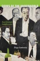 Codes of the Underworld - How Criminals Communicate ebook by Diego Gambetta