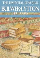 The Essential Edward Bulwer Lytton Collection ebook by Edward Bulwer Lytton