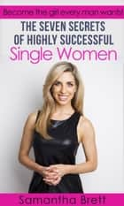 The Seven Secrets of Highly Successful Single Women - Become the girl every man wants! ebook by Samantha Brett
