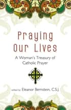 Praying Our Lives: A Woman's Treasury of Catholic Prayer ebook by Eleanor Bernstein C.S.J.