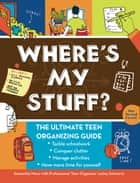 Where's My Stuff? - The Ultimate Teen Organizing Guide ebooks by Samantha Moss, Lesley Schwartz