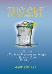 The Elf in the Dustbin - 20 Stories of Fantasy, Mystery and Magic to Read to Your Children ebook by Mark Kumara