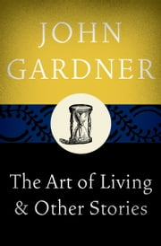 The Art of Living - & Other Stories ebook by John Gardner