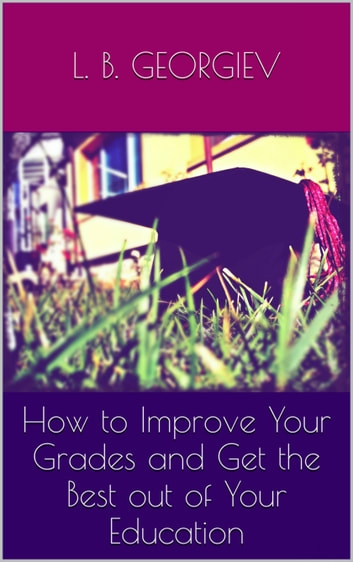 How to Improve Your Grades and Get the Best out of Your Education ebook by L.B. Georgiev