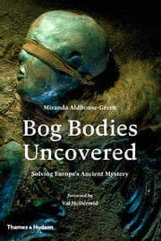 Bog Bodies Uncovered - Solving Europe's Ancient Mystery ebook by Miranda Aldhouse-Green, Val McDermid