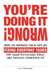 You're Doing It Wrong!: How to Improve Your Life by Fixing Everyday Tasks You (and Everyone Else) Are Totally Screwing Up ebook by Lee Thornton
