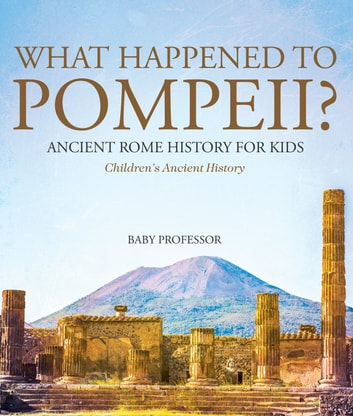 What Happened to Pompeii? Ancient Rome History for Kids | Children's Ancient History ebook by Baby Professor