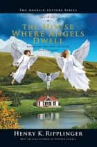 The House Where Angels Dwell ebook by Henry K. Ripplinger