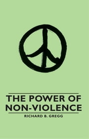 The Power of Non-Violence ebook by Richard B. Gregg