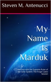 My Name Is Marduk: Interview with the Supreme Ruler of the Solar System, The Finger Lakes Session ebook by Steven M Antenucci