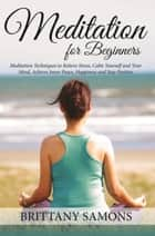 Meditation For Beginners - Meditation Techniques to Relieve Stress, Calm Yourself and Your Mind, Achieve Inner Peace, Happiness and Stay Positive eBook by Brittany Samons