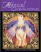 Magical Cross Stitch - Over 25 Enchanting Fantasy Designs ebook by Various