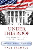 Under This Roof - The White House and the Presidency--21 Presidents, 21 Rooms, 21 Inside Stories ebook by Paul Brandus
