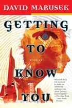 Getting to Know You - Stories ebook by David Marusek