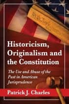 Historicism, Originalism and the Constitution - The Use and Abuse of the Past in American Jurisprudence ebook by Patrick J. Charles