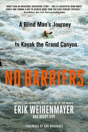 No Barriers - A Blind Man's Journey to Kayak the Grand Canyon ebook by Erik Weihenmayer,Buddy Levy