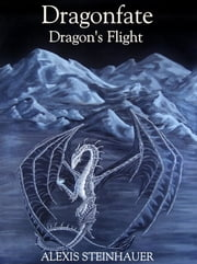 Dragonfate: Dragon's Flight ebook by Alexis Steinhauer