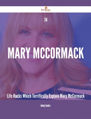 74 Mary McCormack Life Hacks Which Terrifically Explain Mary McCormack ebook by Johnny Sanders