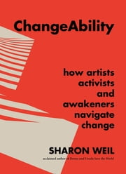 ChangeAbility - How Artists, Activists, and Awakeners Navigate Change ebook by Sharon Weil