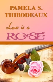 Love is a Rose ebook by Pamela S Thibodeaux