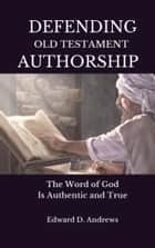 DEFENDING OLD TESTAMENT AUTHORSHIP - The Word of God Is Authentic and True ebook by Edward D. Andrews