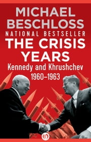 The Crisis Years - Kennedy and Khrushchev, 1960–1963 ebook by Michael Beschloss