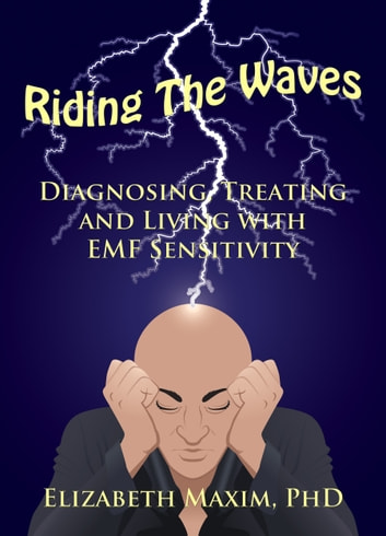 Riding the Waves: Diagnosing, Treating, and Living with EMF Sensitivity ebook by Elizabeth Maxim