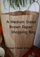 A Medium Sized Brown Paper Shopping Bag ebook by Robert Adair Wilson