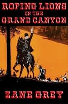Roping Lions in the Grand Canyon - With linked Table of Contents ebook by Zane Grey