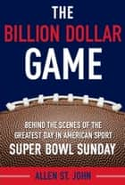 The Billion Dollar Game - Behind the Scenes of the Greatest Day In American Sport - Super Bowl Sunday ebook by Allen St. John