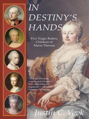 In Destiny's Hands: Five Tragic Rulers, Children of Maria Theresa ebook by Vovk, Justin C.