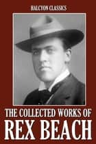The Collected Works of Rex Beach: 24 Novels and Short Stories ebook by Rex Beach