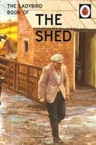The Ladybird Book of the Shed - The perfect gift for Father's Day ebook by Jason Hazeley, Joel Morris