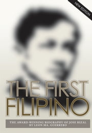 The First Filipino - The Award-Winning Biography of Jose Rizal ebook by Leon Ma. Guerrero