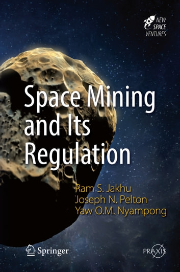 Space Mining and Its Regulation ebook by Joseph N. Pelton,Yaw Otu Mankata Nyampong,Ram S. Jakhu