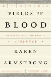 Fields of Blood - Religion and the History of Violence ebook by Karen Armstrong