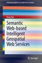 Semantic Web-based Intelligent Geospatial Web Services ebook by Peng Yue