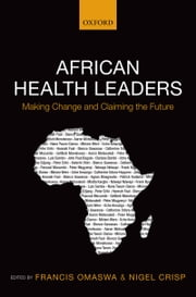 African Health Leaders: Making Change and Claiming the Future ebook by Francis Omaswa,Nigel Crisp